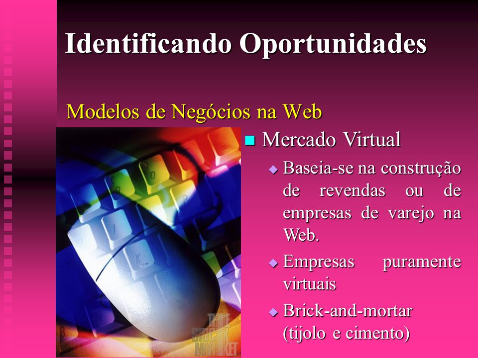 Identificando Oportunidades Modelos de Negócios na Web  Mercado Virtual  Baseia-se na construção de revendas ou de empresas de varejo na Web.  Empr