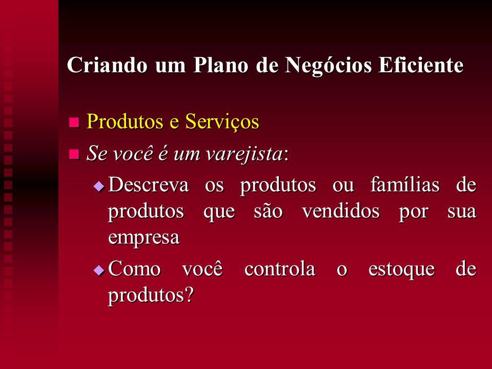Criando um Plano de Negócios Eficiente  Produtos e Serviços  Se você é um varejista:  Descreva os produtos ou famílias de produtos que são vendidos
