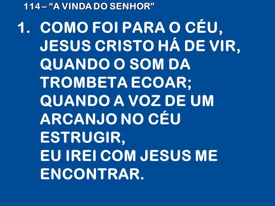 1.COMO FOI PARA O CÉU, JESUS CRISTO HÁ DE VIR, QUANDO O SOM DA TROMBETA ECOAR; QUANDO A VOZ DE UM ARCANJO NO CÉU ESTRUGIR, EU IREI COM JESUS ME ENCONTRAR.
