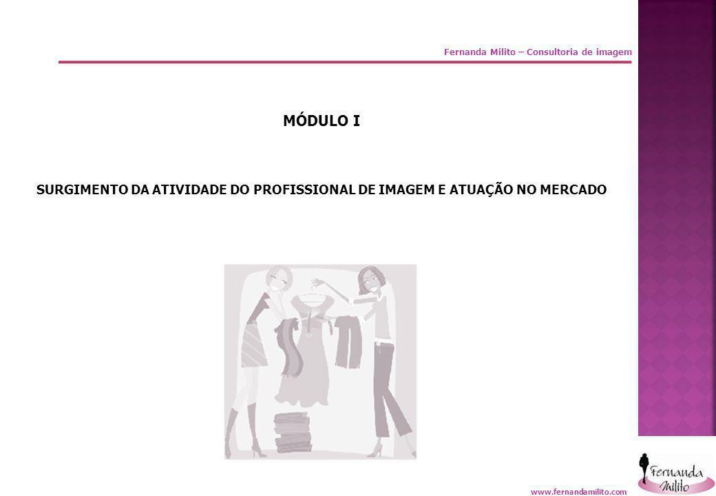 Fernanda Milito – Consultoria de imagem MÓDULO I SURGIMENTO DA ATIVIDADE DO PROFISSIONAL DE IMAGEM E ATUAÇÃO NO MERCADO www.fernandamilito.com