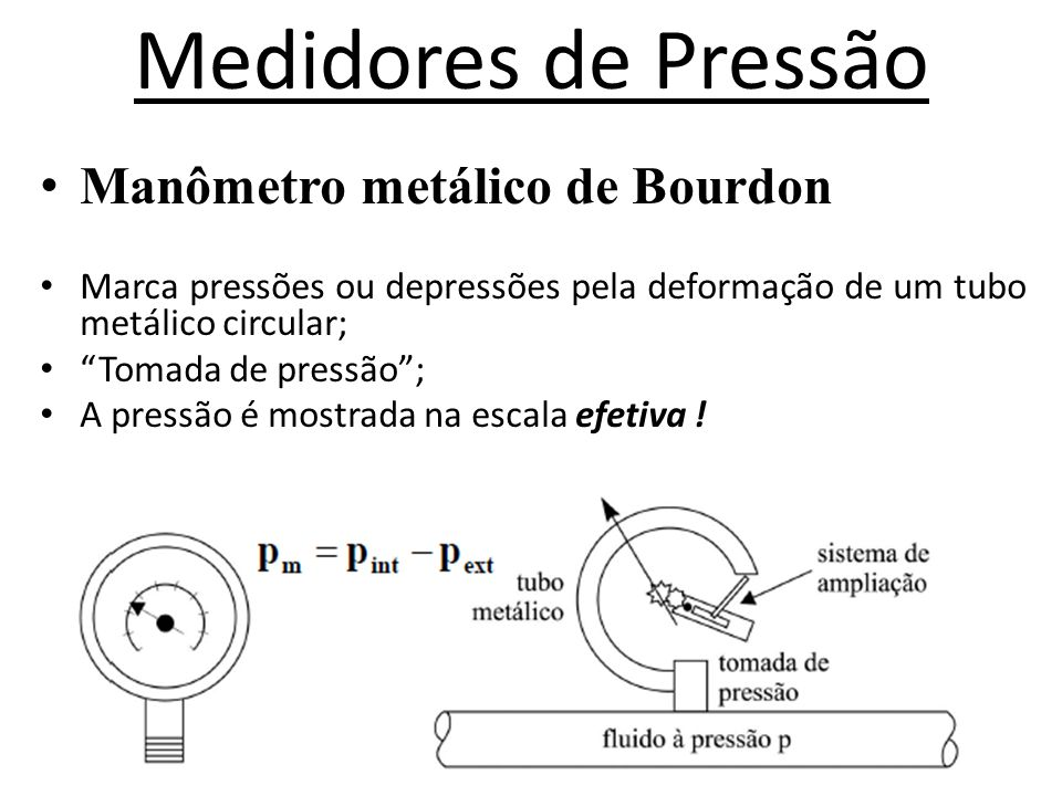 Medidores de pressão • Manômetro metálico de Bourdon • Marca pressões ou depressões, pela deformação de um tubo metálico circular; • Tomada de pressão ; • A pressão é mostrada na escala efetiva !