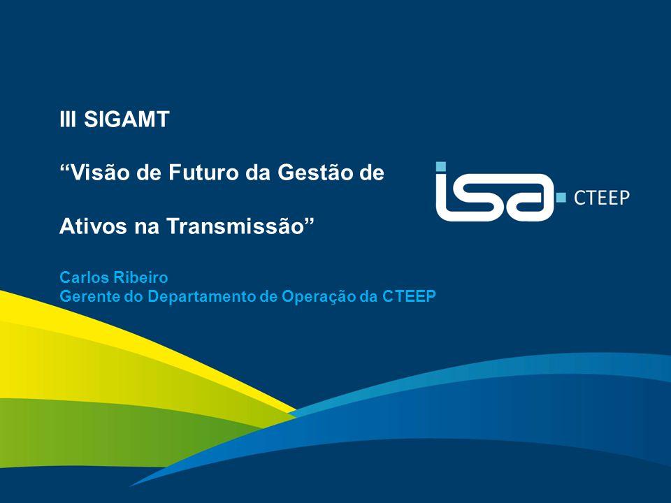 """1 III SIGAMT """"Visão de Futuro da Gestão de Ativos na Transmissão"""" Carlos Ribeiro Gerente do Departamento de Operação da CTEEP"""