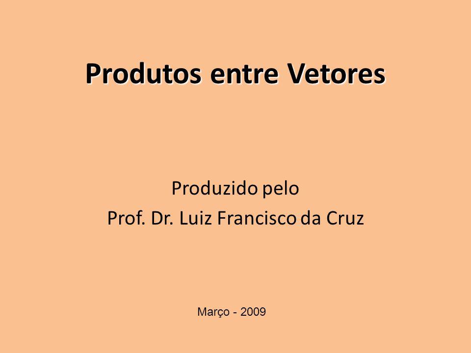 Produtos entre Vetores Produzido pelo Prof. Dr. Luiz Francisco da Cruz Março - 2009