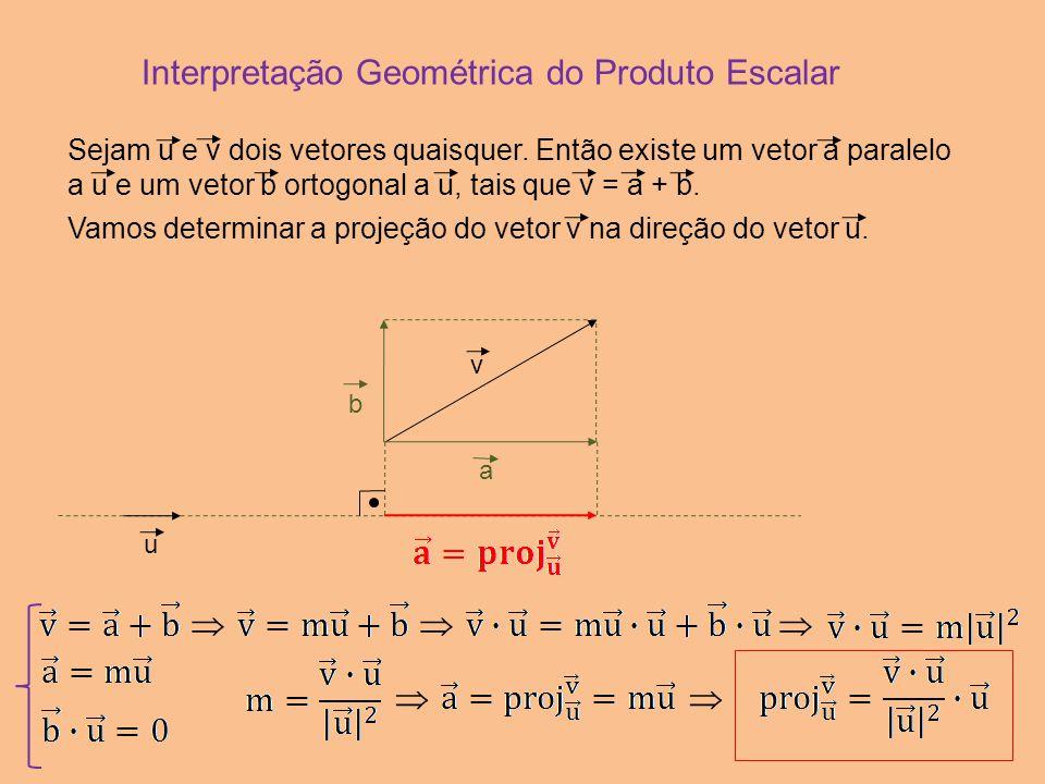 Interpretação Geométrica do Produto Escalar u v b a   Sejam u e v dois vetores quaisquer. Então existe um vetor a paralelo a u e um vetor b ortog