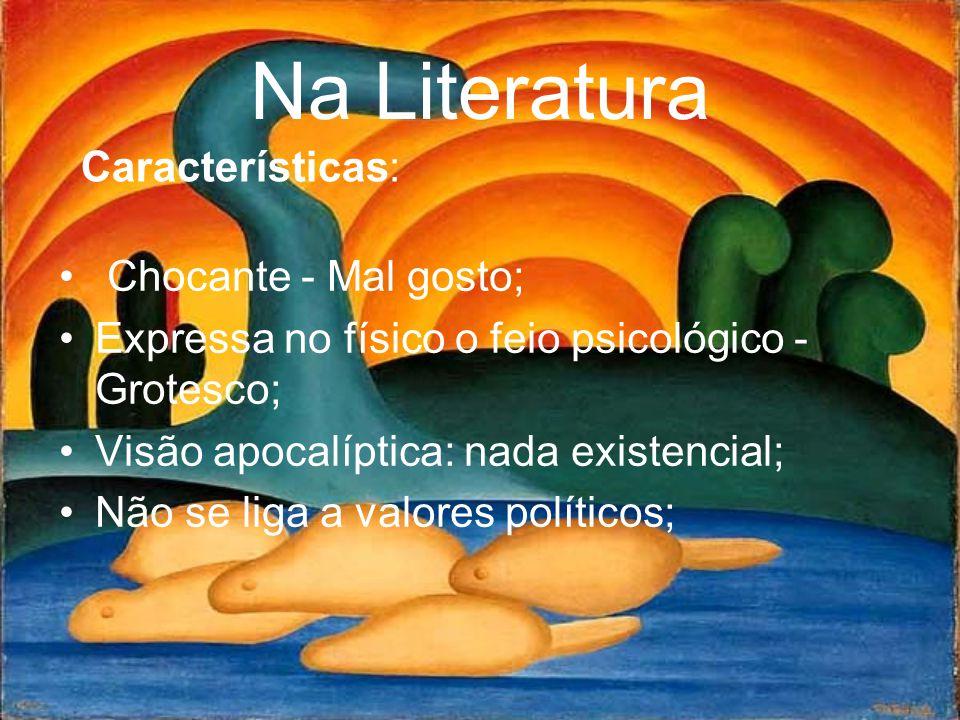 Na Literatura • Chocante - Mal gosto; •Expressa no físico o feio psicológico - Grotesco; •Visão apocalíptica: nada existencial; •Não se liga a valores políticos; Características: