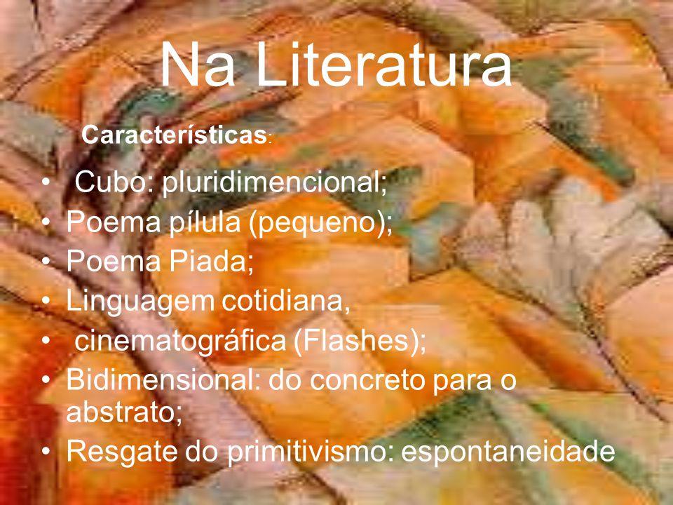 Na Literatura • Cubo: pluridimencional; •Poema pílula (pequeno); •Poema Piada; •Linguagem cotidiana, • cinematográfica (Flashes); •Bidimensional: do concreto para o abstrato; •Resgate do primitivismo: espontaneidade Características :