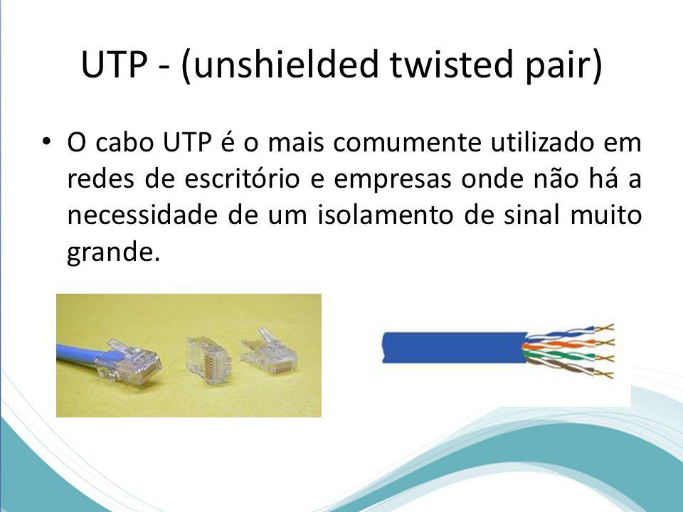 UTP - (unshielded twisted pair) • O cabo UTP é o mais comumente utilizado em redes de escritório e empresas onde não há a necessidade de um isolamento