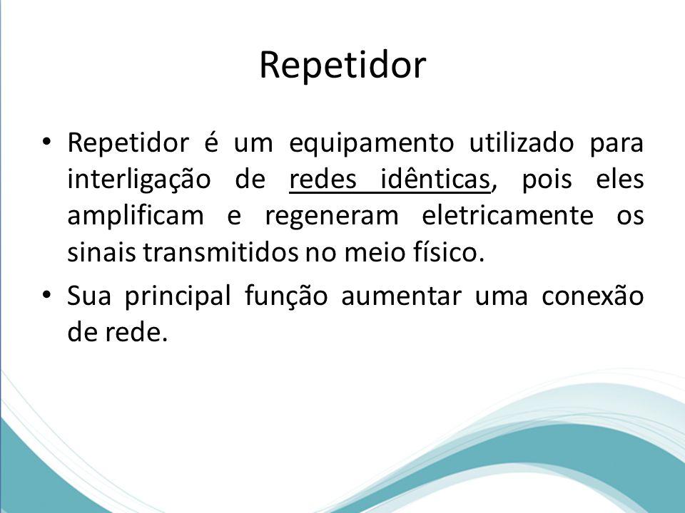 Repetidor • Repetidor é um equipamento utilizado para interligação de redes idênticas, pois eles amplificam e regeneram eletricamente os sinais transm