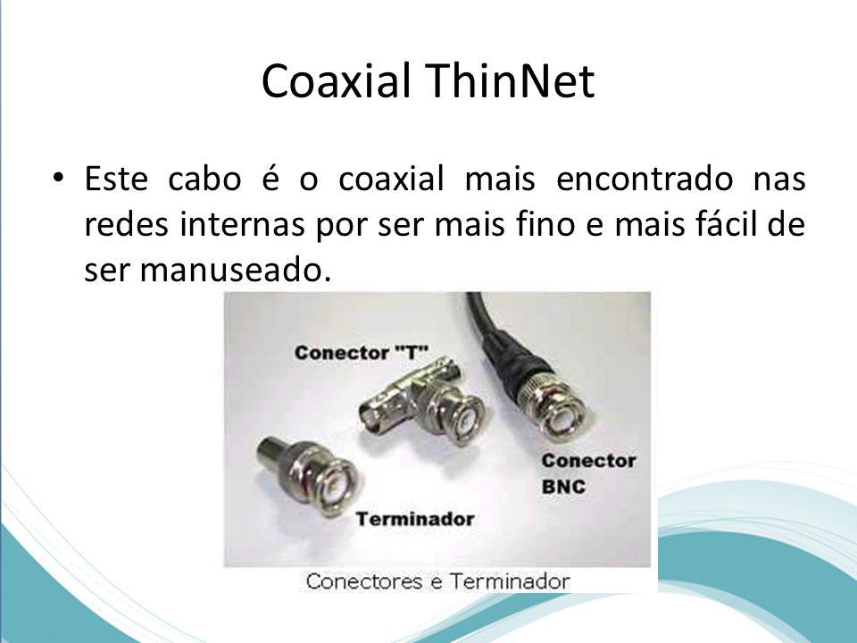 Coaxial ThinNet • Este cabo é o coaxial mais encontrado nas redes internas por ser mais fino e mais fácil de ser manuseado.