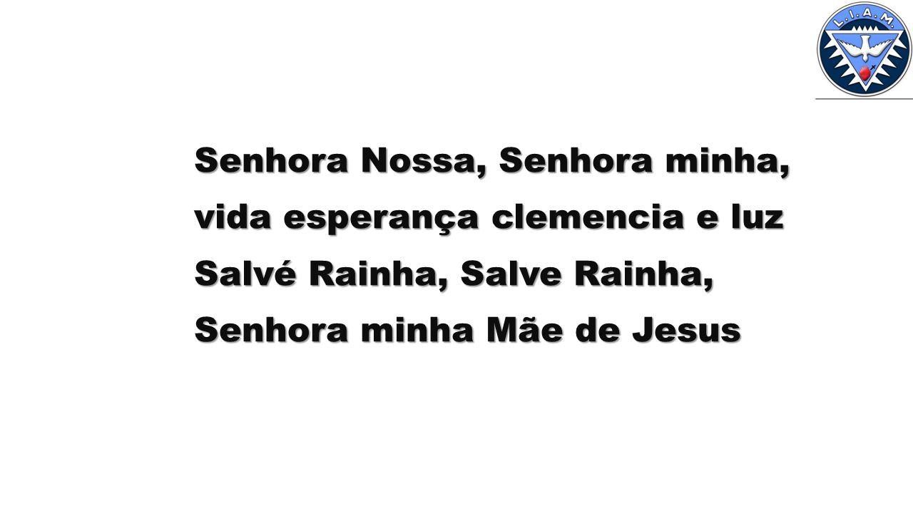 Senhora Nossa, Senhora minha, vida esperança clemencia e luz Salvé Rainha, Salve Rainha, Senhora minha Mãe de Jesus
