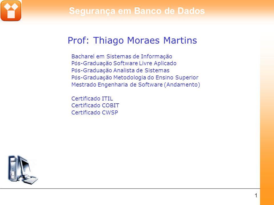 Segurança em Banco de Dados 1 Prof: Thiago Moraes Martins Bacharel em Sistemas de Informa ç ão P ó s-Gradua ç ão Software Livre Aplicado P ó s-Gradua ç ão Analista de Sistemas P ó s-Gradua ç ão Metodologia do Ensino Superior Mestrado Engenharia de Software (Andamento) Certificado ITIL Certificado COBIT Certificado CWSP