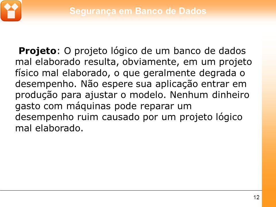 Segurança em Banco de Dados 12 Projeto: O projeto lógico de um banco de dados mal elaborado resulta, obviamente, em um projeto físico mal elaborado, o que geralmente degrada o desempenho.