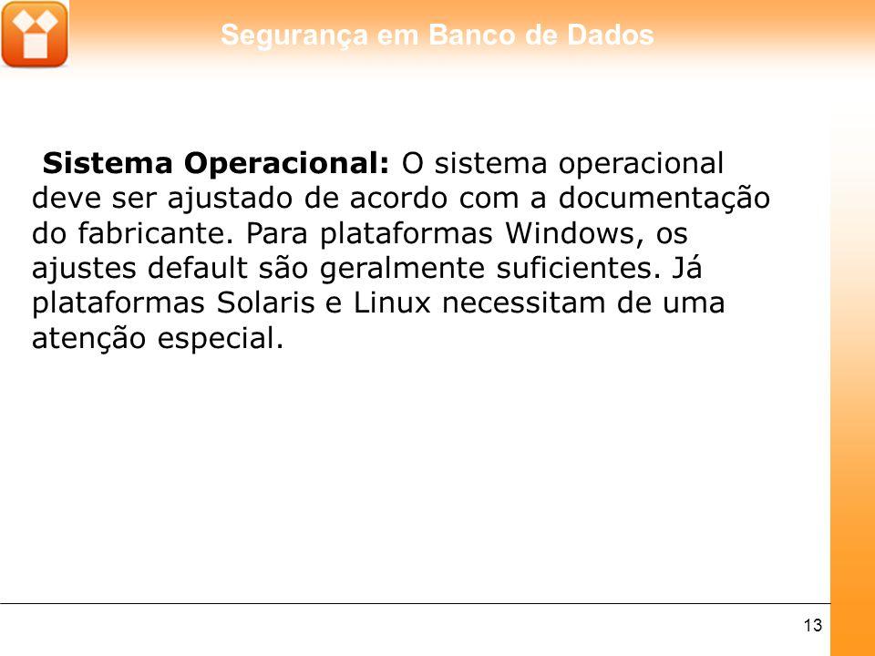 Segurança em Banco de Dados 13 Sistema Operacional: O sistema operacional deve ser ajustado de acordo com a documentação do fabricante. Para plataform