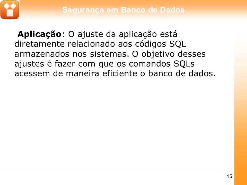 Segurança em Banco de Dados 15 Aplicação: O ajuste da aplicação está diretamente relacionado aos códigos SQL armazenados nos sistemas. O objetivo dess