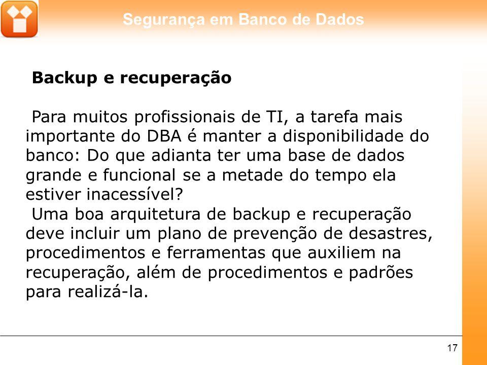 Segurança em Banco de Dados 17 Backup e recuperação Para muitos profissionais de TI, a tarefa mais importante do DBA é manter a disponibilidade do ban