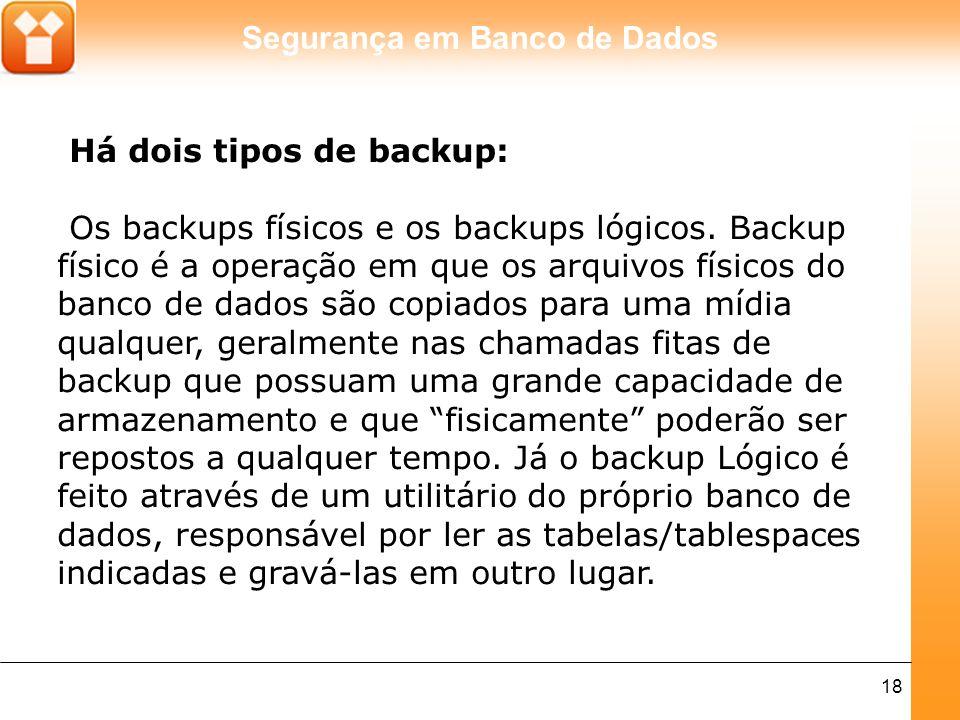 Segurança em Banco de Dados 18 Há dois tipos de backup: Os backups físicos e os backups lógicos. Backup físico é a operação em que os arquivos físicos