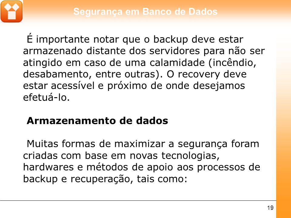 Segurança em Banco de Dados 19 É importante notar que o backup deve estar armazenado distante dos servidores para não ser atingido em caso de uma cala