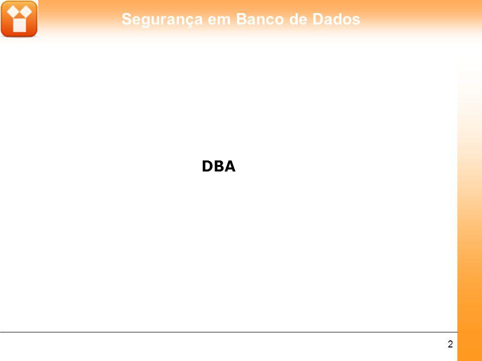 Segurança em Banco de Dados 3 O Administrador de Banco de Dados (DBA) é o profissional responsável pela instalação, administração e suporte dos SGBDs, sempre assegurando segurança, disponibilidade e eficiência à base de dados.