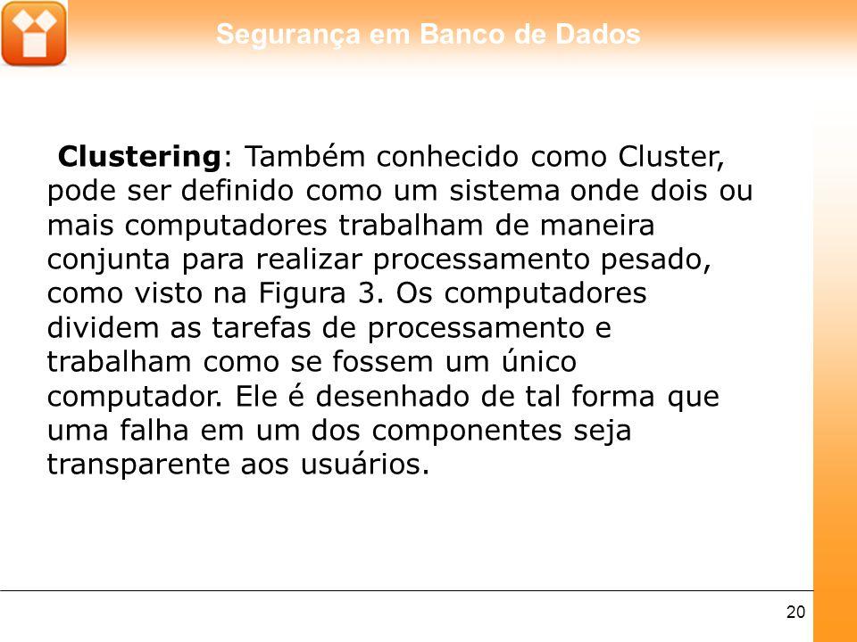 Segurança em Banco de Dados 20 Clustering: Também conhecido como Cluster, pode ser definido como um sistema onde dois ou mais computadores trabalham d