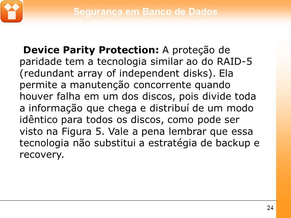 Segurança em Banco de Dados 24 Device Parity Protection: A proteção de paridade tem a tecnologia similar ao do RAID-5 (redundant array of independent