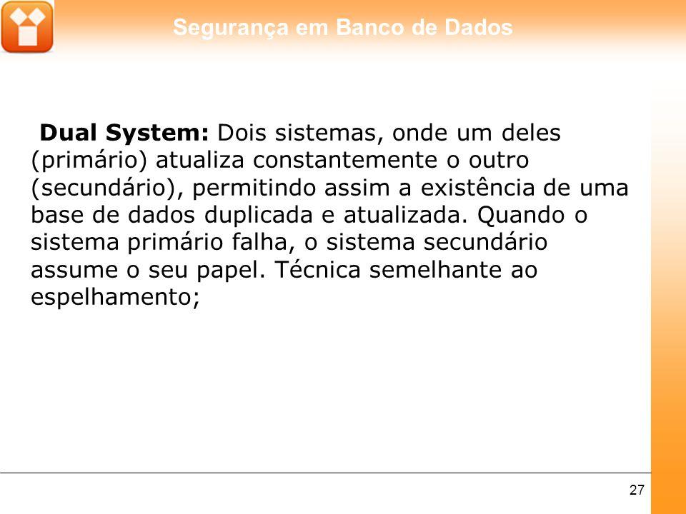Segurança em Banco de Dados 27 Dual System: Dois sistemas, onde um deles (primário) atualiza constantemente o outro (secundário), permitindo assim a e