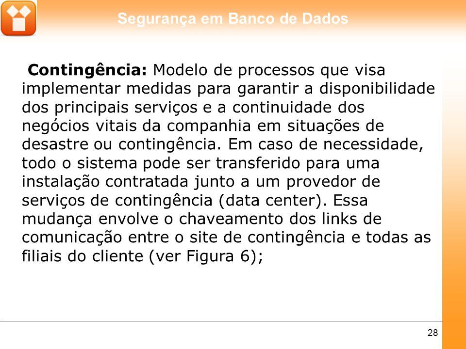 Segurança em Banco de Dados 28 Contingência: Modelo de processos que visa implementar medidas para garantir a disponibilidade dos principais serviços