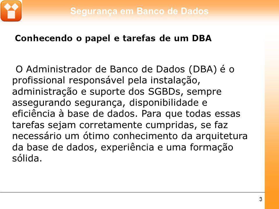 Segurança em Banco de Dados 3 O Administrador de Banco de Dados (DBA) é o profissional responsável pela instalação, administração e suporte dos SGBDs,