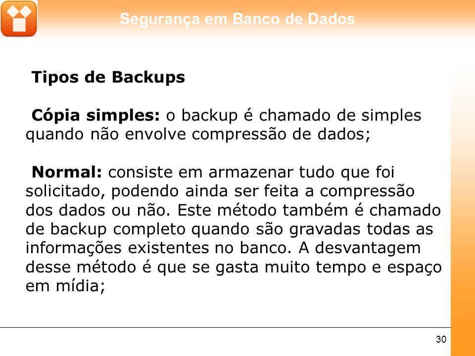 Segurança em Banco de Dados 30 Tipos de Backups Cópia simples: o backup é chamado de simples quando não envolve compressão de dados; Normal: consiste