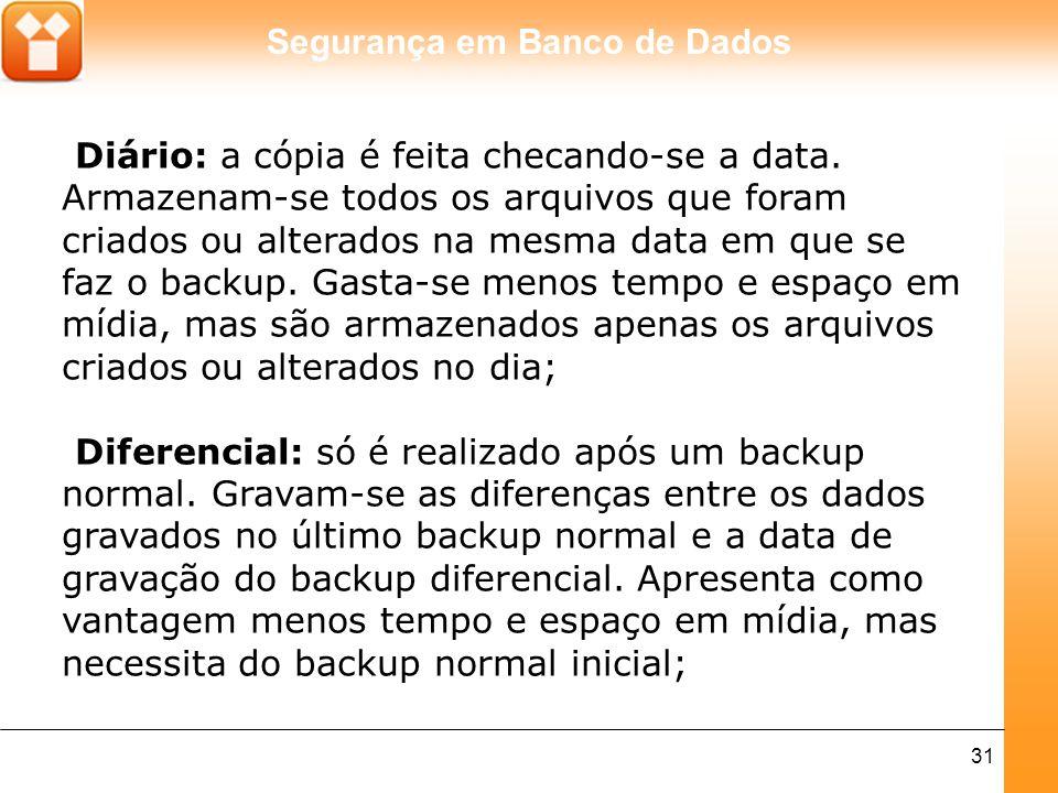 Segurança em Banco de Dados 31 Diário: a cópia é feita checando-se a data. Armazenam-se todos os arquivos que foram criados ou alterados na mesma data