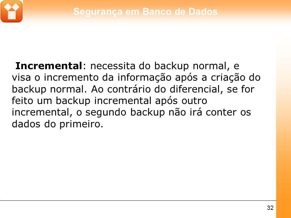 Segurança em Banco de Dados 32 Incremental: necessita do backup normal, e visa o incremento da informação após a criação do backup normal. Ao contrári
