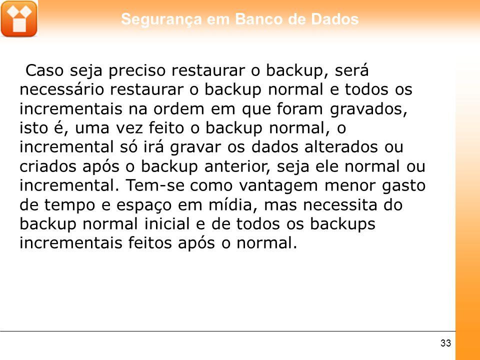 Segurança em Banco de Dados 33 Caso seja preciso restaurar o backup, será necessário restaurar o backup normal e todos os incrementais na ordem em que foram gravados, isto é, uma vez feito o backup normal, o incremental só irá gravar os dados alterados ou criados após o backup anterior, seja ele normal ou incremental.