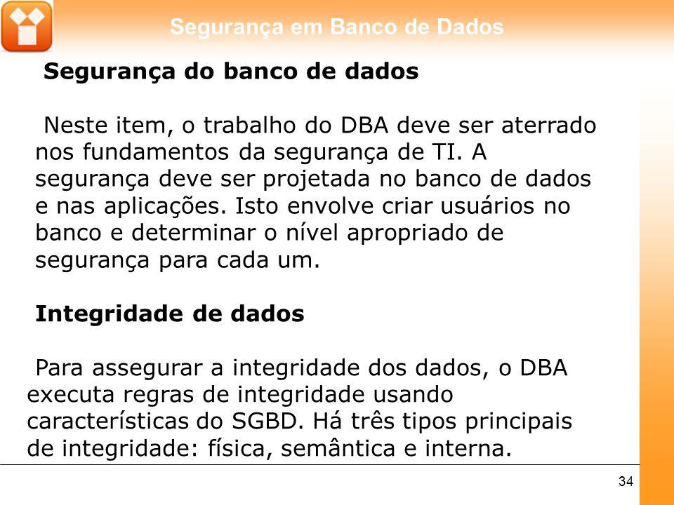 Segurança em Banco de Dados 34 Segurança do banco de dados Neste item, o trabalho do DBA deve ser aterrado nos fundamentos da segurança de TI. A segur