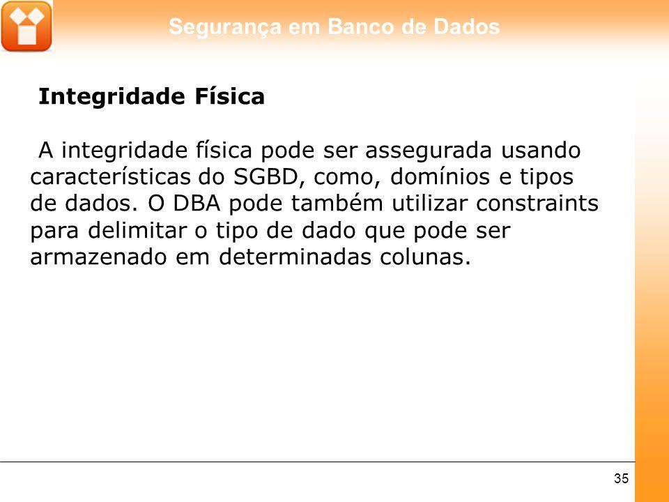 Segurança em Banco de Dados 35 Integridade Física A integridade física pode ser assegurada usando características do SGBD, como, domínios e tipos de dados.