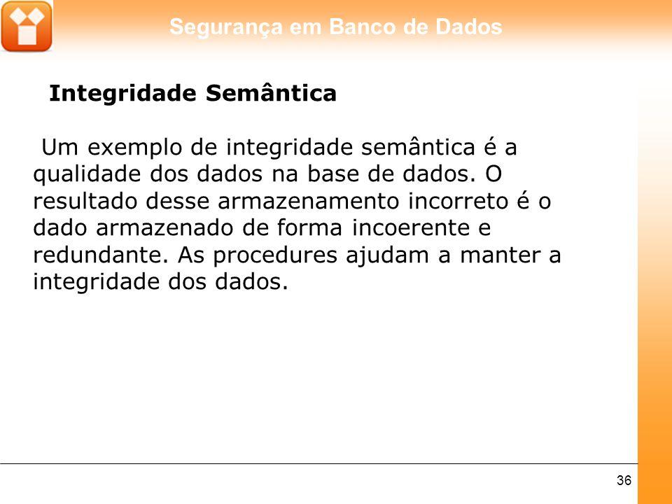 Segurança em Banco de Dados 36 Integridade Semântica Um exemplo de integridade semântica é a qualidade dos dados na base de dados. O resultado desse a