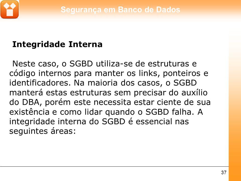 Segurança em Banco de Dados 37 Integridade Interna Neste caso, o SGBD utiliza-se de estruturas e código internos para manter os links, ponteiros e ide