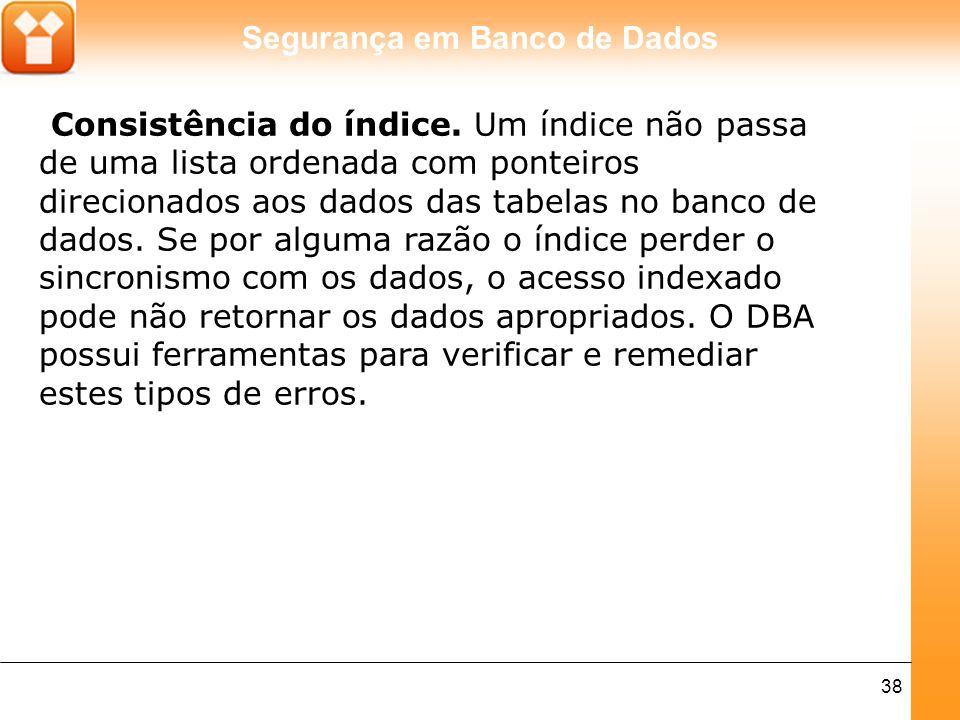 Segurança em Banco de Dados 38 Consistência do índice. Um índice não passa de uma lista ordenada com ponteiros direcionados aos dados das tabelas no b