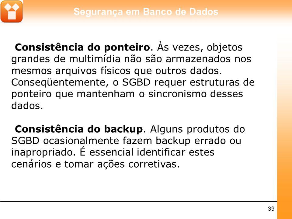 Segurança em Banco de Dados 39 Consistência do ponteiro. Às vezes, objetos grandes de multimídia não são armazenados nos mesmos arquivos físicos que o