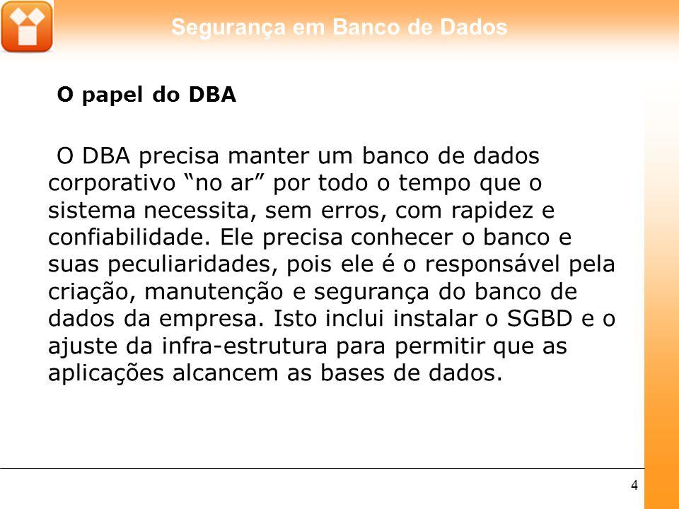 Segurança em Banco de Dados 5 As tarefas de um administrador de banco de dados variam dependendo do tipo de trabalho, da empresa, das políticas de Tecnologia da Informação (TI) e das características técnicas e potencialidades dos SGBDs que estão sendo administrados.