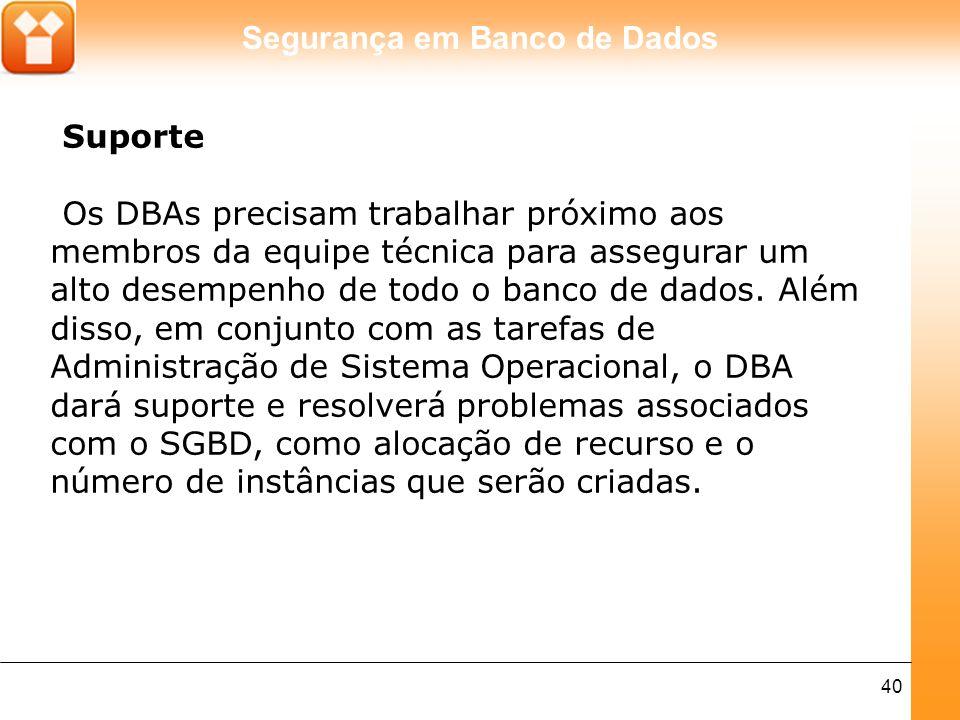 Segurança em Banco de Dados 40 Suporte Os DBAs precisam trabalhar próximo aos membros da equipe técnica para assegurar um alto desempenho de todo o banco de dados.