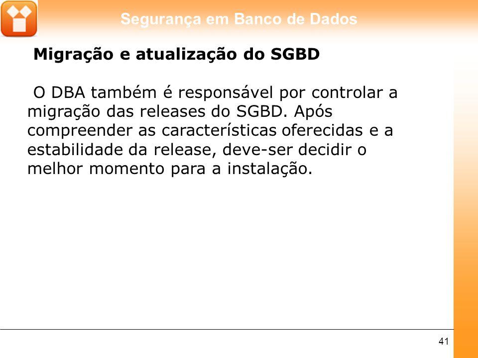 Segurança em Banco de Dados 41 Migração e atualização do SGBD O DBA também é responsável por controlar a migração das releases do SGBD. Após compreend