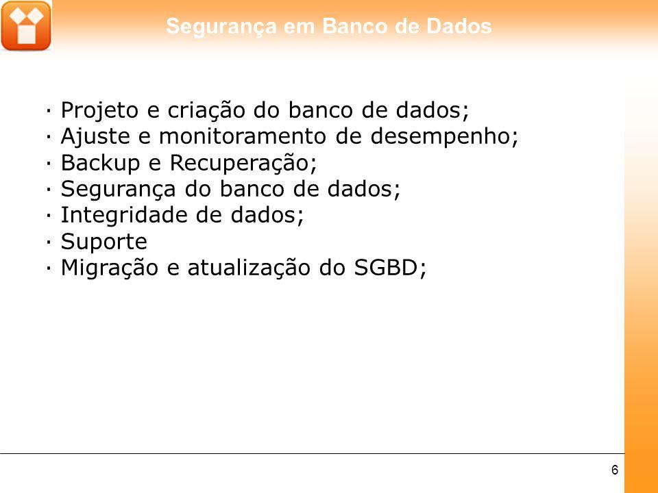 Segurança em Banco de Dados 6 · Projeto e criação do banco de dados; · Ajuste e monitoramento de desempenho; · Backup e Recuperação; · Segurança do ba