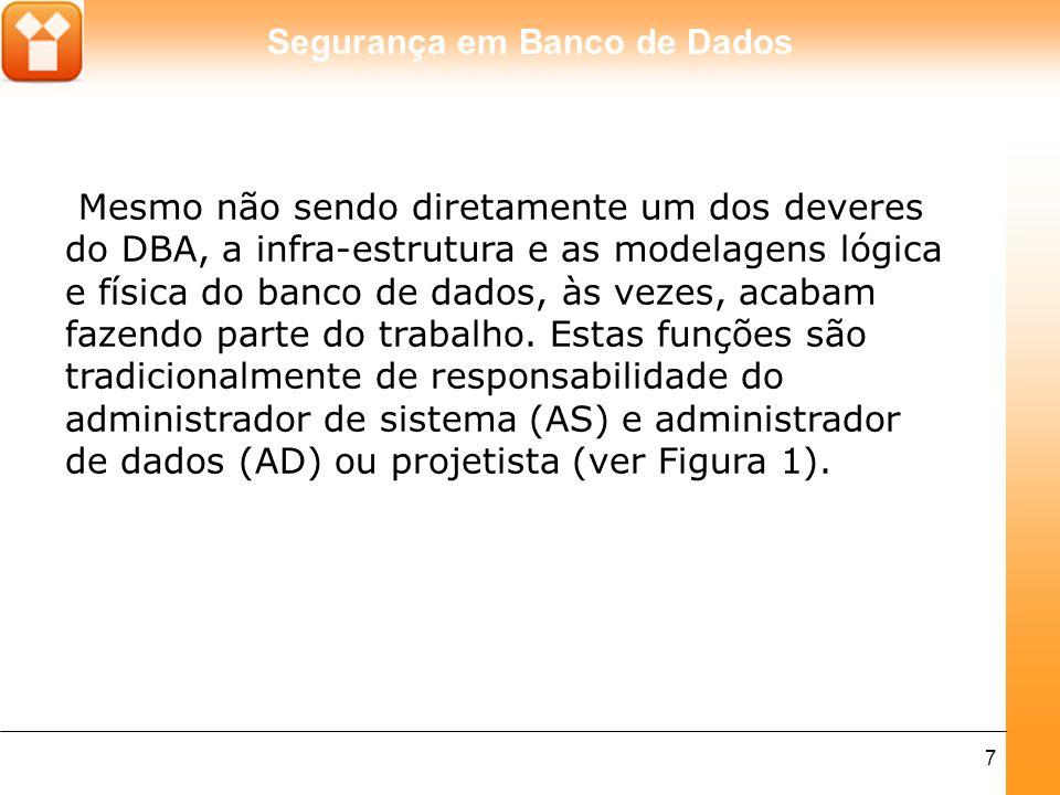 Segurança em Banco de Dados 7 Mesmo não sendo diretamente um dos deveres do DBA, a infra-estrutura e as modelagens lógica e física do banco de dados, às vezes, acabam fazendo parte do trabalho.