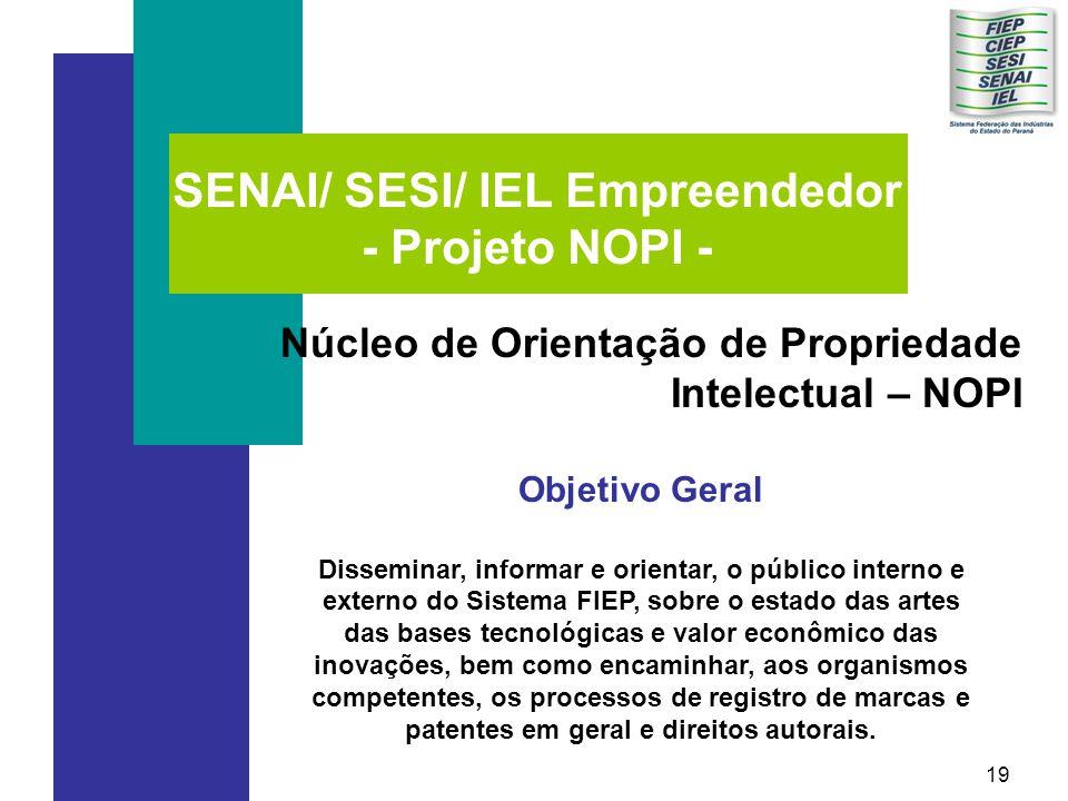 19 SENAI/ SESI/ IEL Empreendedor - Projeto NOPI - Núcleo de Orientação de Propriedade Intelectual – NOPI Objetivo Geral Disseminar, informar e orientar, o público interno e externo do Sistema FIEP, sobre o estado das artes das bases tecnológicas e valor econômico das inovações, bem como encaminhar, aos organismos competentes, os processos de registro de marcas e patentes em geral e direitos autorais.