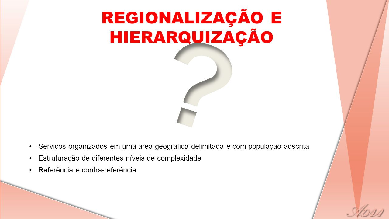 REGIONALIZAÇÃO E HIERARQUIZAÇÃO •Serviços organizados em uma área geográfica delimitada e com população adscrita •Estruturação de diferentes níveis de