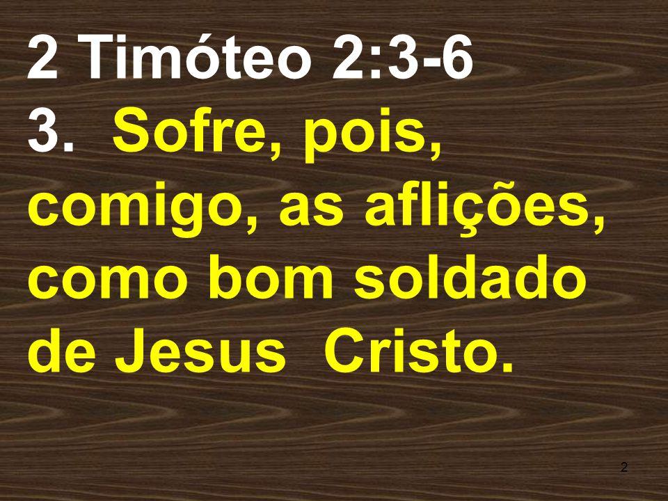 2 2 Timóteo 2:3-6 3. Sofre, pois, comigo, as aflições, como bom soldado de Jesus Cristo.