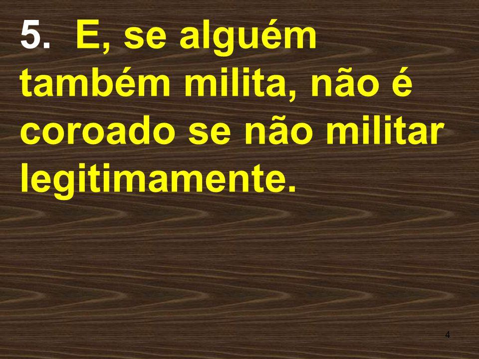 4 5. E, se alguém também milita, não é coroado se não militar legitimamente.