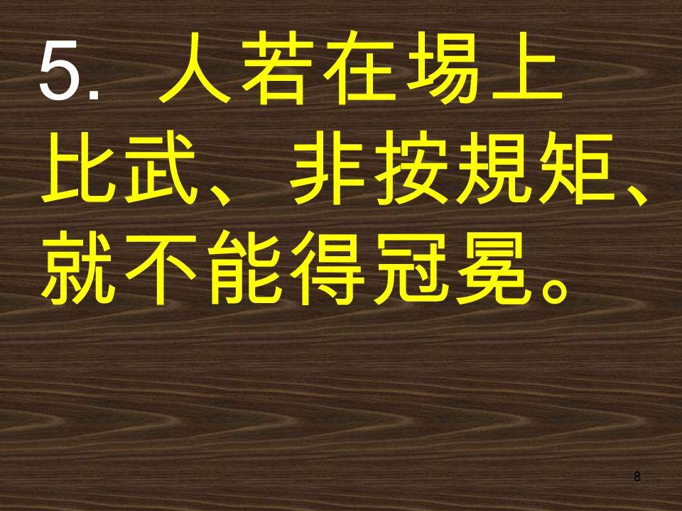 8 5. 人若在埸上 比武、非按規矩、 就不能得冠冕。