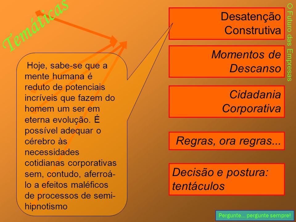 Pergunte... pergunte sempre! Desatenção Construtiva Momentos de Descanso Cidadania Corporativa Decisão e postura: tentáculos Regras, ora regras... O F