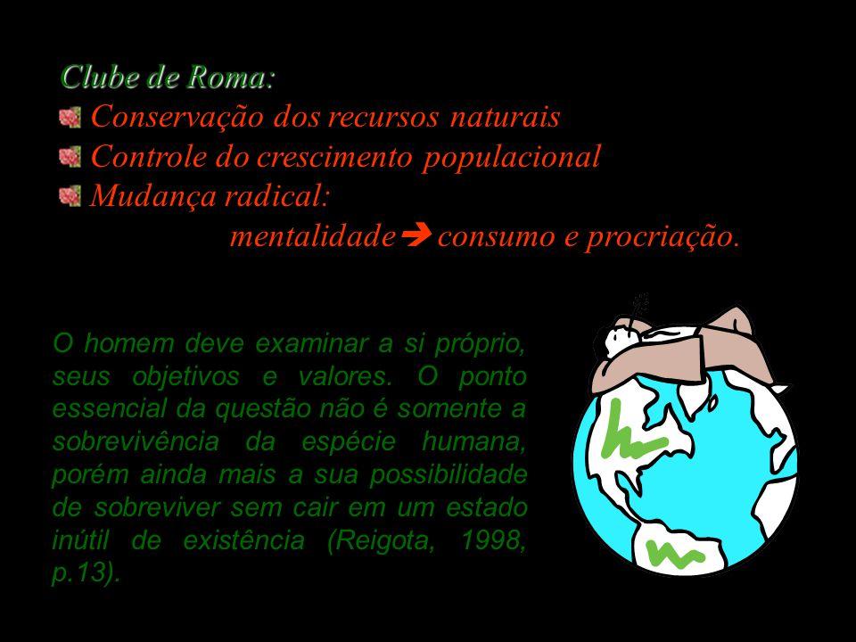 Clube de Roma: Conservação dos recursos naturais Controle do crescimento populacional Mudança radical: mentalidade  consumo e procriação.