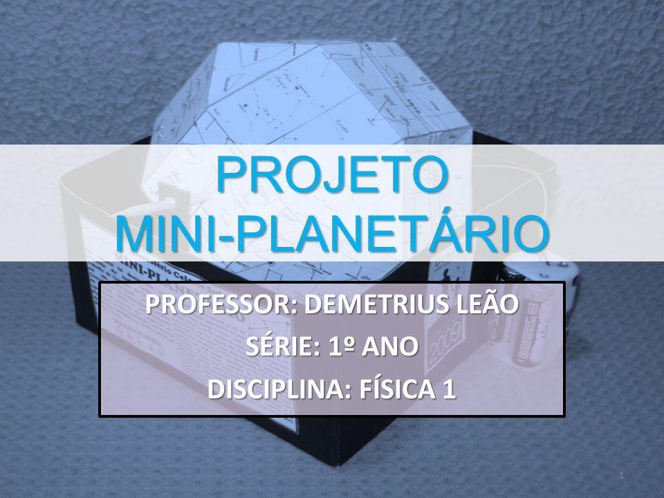 PROJETO MINI-PLANETÁRIO PROFESSOR: DEMETRIUS LEÃO SÉRIE: 1º ANO DISCIPLINA: FÍSICA 1 1